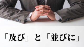 「及び」と「並びに」の意味と使い方!違いや使い分け方【類義語・例文つき】