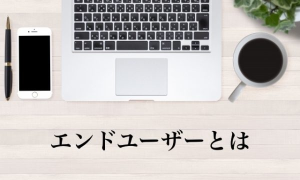 エンドユーザーとは【IT用語】