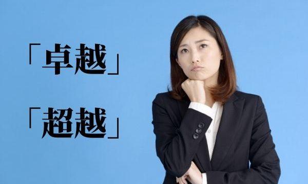 「卓越」と「超越」の意味と違いは?使い分け方を解説!【類義語・例文】