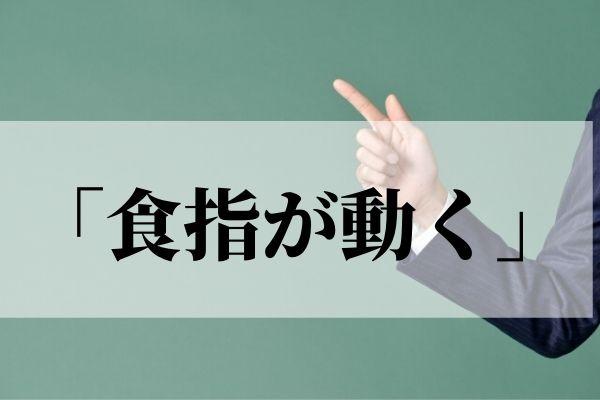 「食指が動く」の意味や由来は?「食指がそそられる」は誤用なの?【言い換え表現つき】