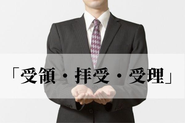 「受領・拝受・受理」の意味と違いは?ビジネスで使うのはどれ?