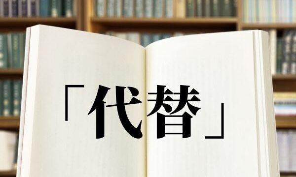 「代替」の正しい読み方は「だいたい・だいがえ」どっち?意味と使い方を解説!【類語・例文】