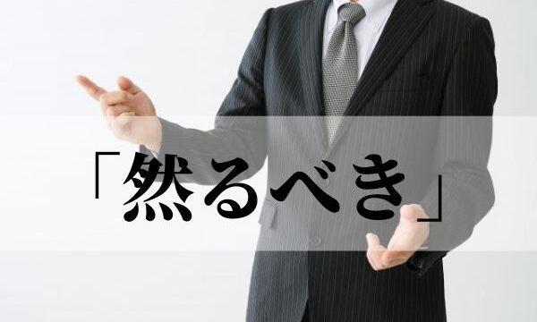 「然るべき」の意味と使い方!「然るべき対応」とは?【類義語・例文つき】