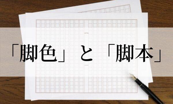 「脚色」の意味と使い方!「脚本」との違いは?【類義語・例文つき】