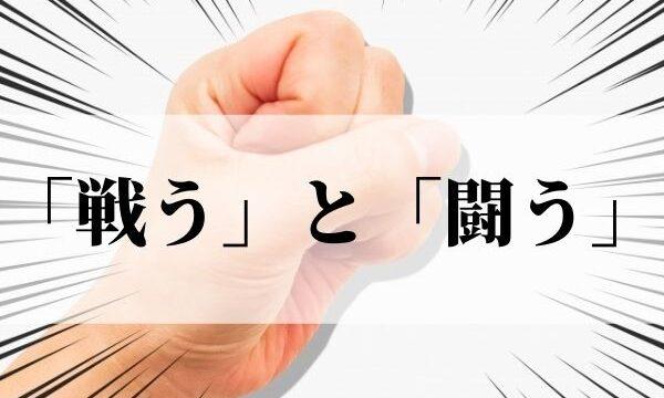 「戦う」と「闘う」の違いは?意味と使い分け方!|例文つき
