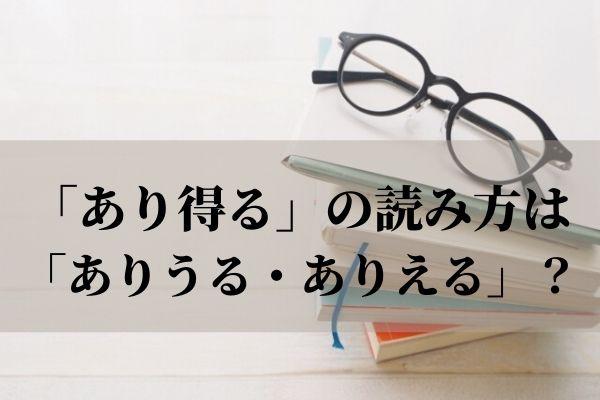 「あり得る」の読み方は「ありうる・ありえる」? 意味や使い方と言い換え表現